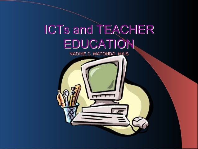 ICTs and TEACHER   EDUCATION   NADINE C. MATONDO, MAIS