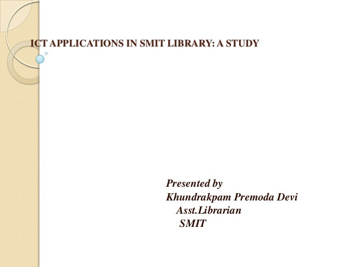 ICT APPLICATIONS IN SMIT LIBRARY: A STUDY<br />Presented by<br />KhundrakpamPremoda Devi<br />Asst.Librarian<br />     ...