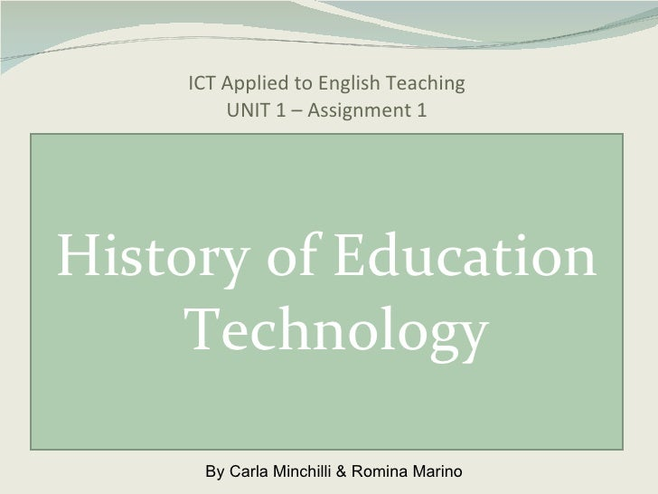 ICT Applied to English Teaching UNIT 1 – Assignment 1 <ul><li>History of Education Technology </li></ul>By Carla Minchilli...