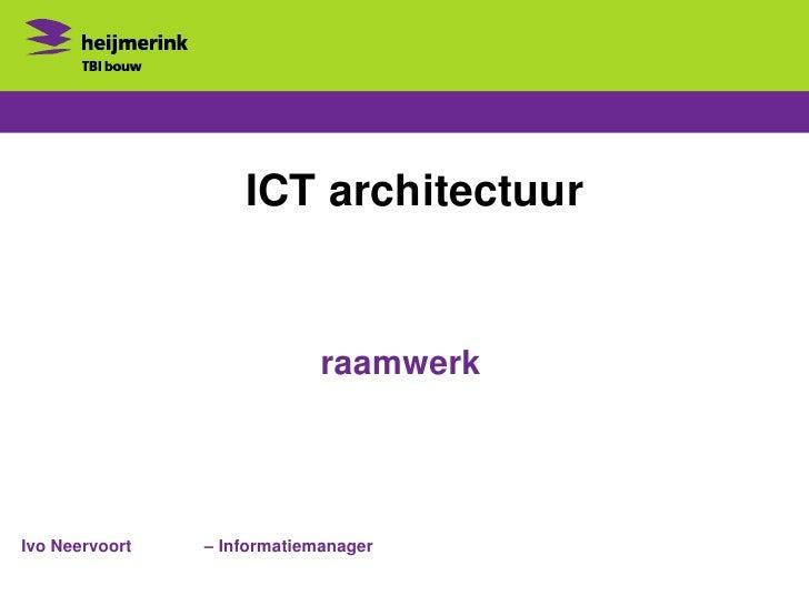 ICT architectuur                             raamwerkIvo Neervoort   – Informatiemanager