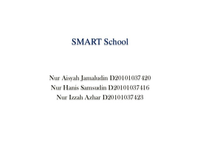 SMART SchoolNur Aisyah Jamaludin D20101037420Nur Hanis Samsudin D20101037416  Nur Izzah Azhar D20101037423