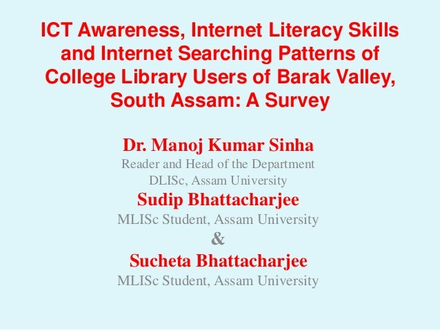 ICT Awareness, Internet Literacy Skills  and Internet Searching Patterns of College Library Users of Barak Valley,        ...