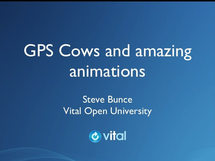 GPS Cows and amazing animations <ul><li>Steve Bunce </li></ul><ul><li>Vital Open University </li></ul>