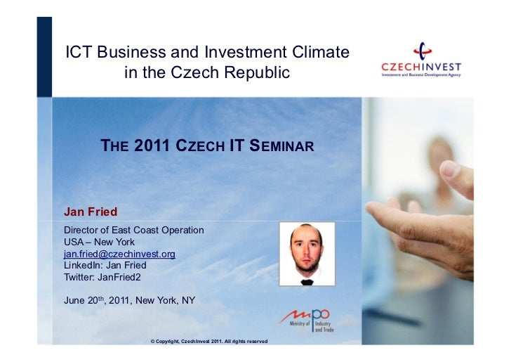 ICT Business and Investment Climate       in the Czech Republic        THE 2011 CZECH IT SEMINARJan FriedDirector of East ...