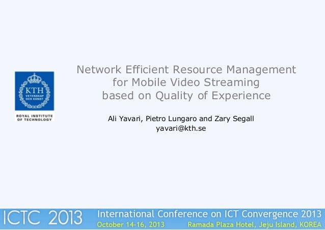 Network Efficient Resource Management for Mobile Video Streaming based on Quality of Experience Ali Yavari, Pietro Lungaro...