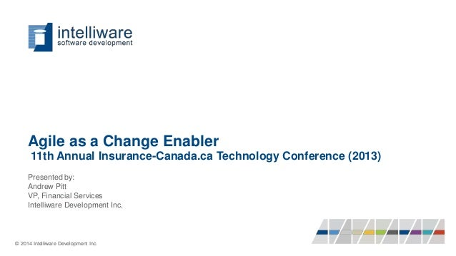 Agile as a Change Enabler 11th Annual Insurance-Canada.ca Technology Conference (2013) Presented by: Andrew Pitt VP, Finan...