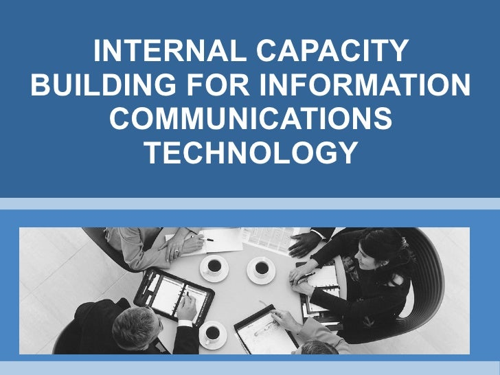 INTERNAL CAPACITY BUILDING FOR INFORMATION COMMUNICATIONS TECHNOLOGY