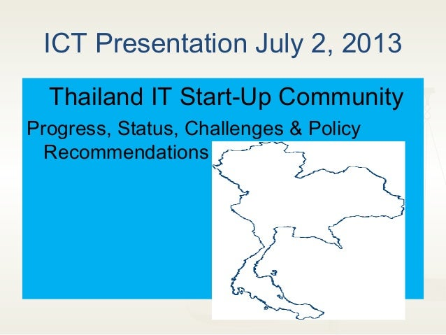 ICT Presentation July 2, 2013 Thailand IT Start-Up Community Progress, Status, Challenges & Policy Recommendations