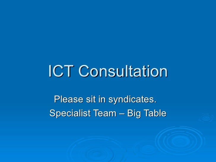 ICT Consultation Please sit in syndicates.  Specialist Team – Big Table