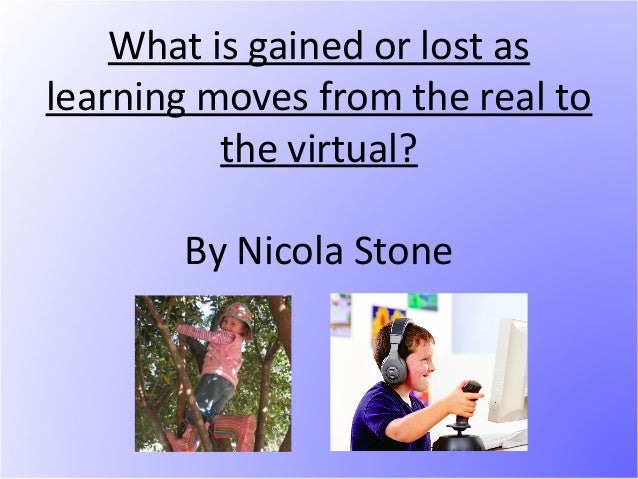 What is gained or lost aslearning moves from the real to          the virtual?       By Nicola Stone