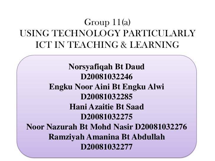 Group 11(a)USING TECHNOLOGY PARTICULARLY   ICT IN TEACHING & LEARNING           Norsyafiqah Bt Daud              D20081032...