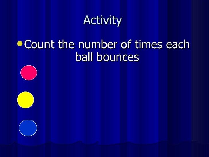 Activity  <ul><li>Count the number of times each ball bounces </li></ul>