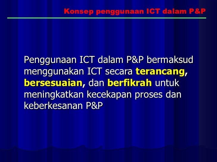 Penggunaan ICT dalam P&P bermaksud menggunakan ICT secara   terancang ,   bersesuaian ,  dan   berfikrah   untuk meningkat...