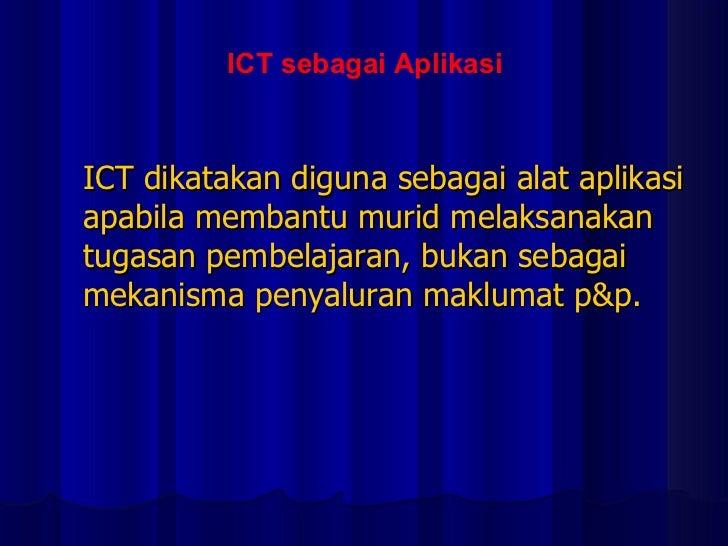 ICT dikatakan diguna sebagai alat aplikasi apabila membantu murid melaksanakan tugasan pembelajaran, bukan sebagai mekanis...