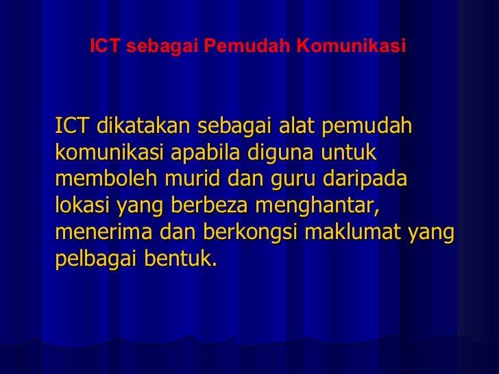 ICT dikatakan sebagai alat pemudah komunikasi apabila diguna untuk memboleh murid dan guru daripada lokasi yang berbeza me...