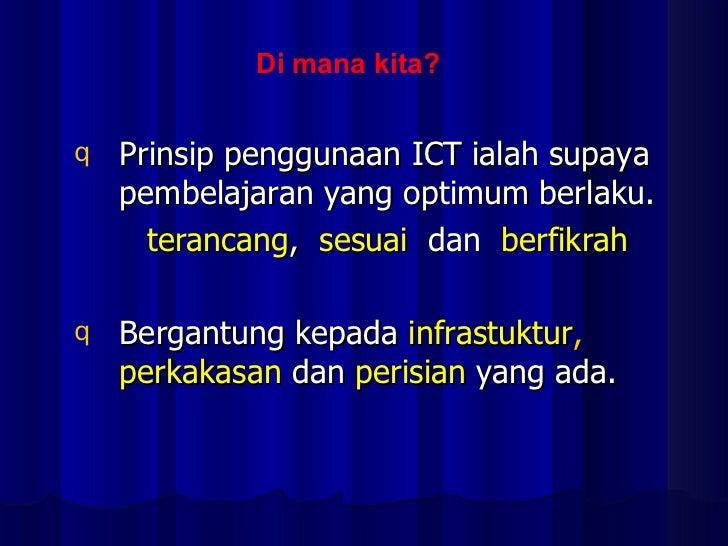 Di mana kita? <ul><li>Prinsip penggunaan ICT ialah supaya pembelajaran yang optimum berlaku. </li></ul><ul><li>terancang ,...