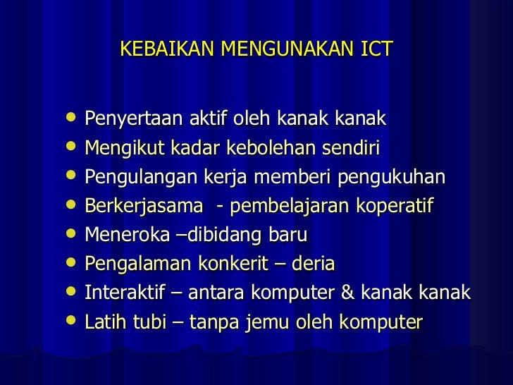 KEBAIKAN MENGUNAKAN ICT <ul><li>Penyertaan aktif oleh kanak kanak </li></ul><ul><li>Mengikut kadar kebolehan sendiri </li>...
