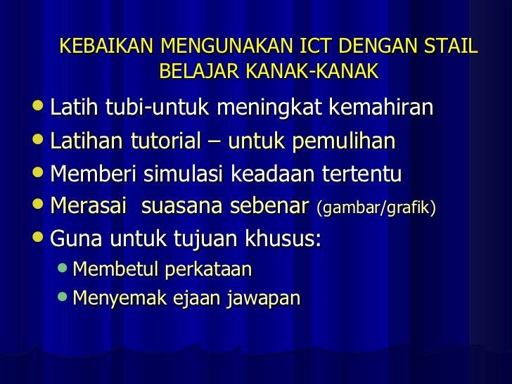 KEBAIKAN MENGUNAKAN ICT DENGAN STAIL BELAJAR KANAK-KANAK <ul><li>Latih tubi-untuk meningkat kemahiran </li></ul><ul><li>La...