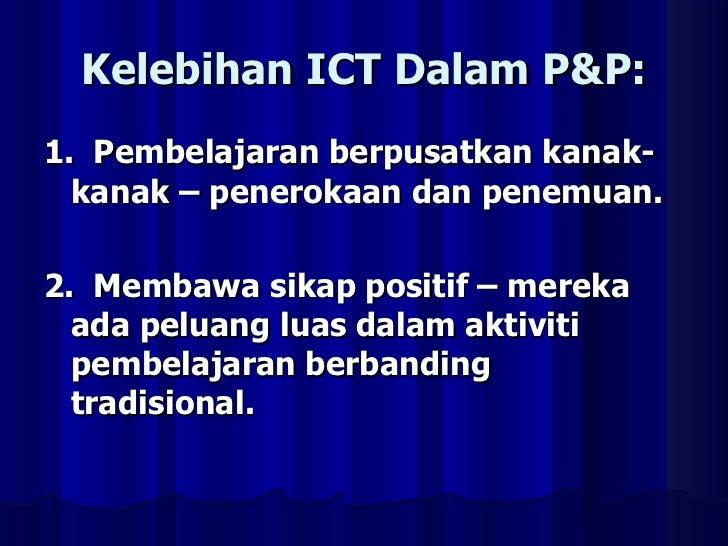 Kelebihan ICT Dalam P&P: <ul><li>1.  Pembelajaran berpusatkan kanak-kanak – penerokaan dan penemuan. </li></ul><ul><li>2. ...
