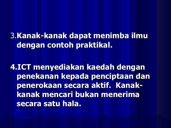 <ul><li>3. Kanak-kanak dapat menimba ilmu dengan contoh praktikal. </li></ul><ul><li>4.ICT menyediakan kaedah dengan penek...