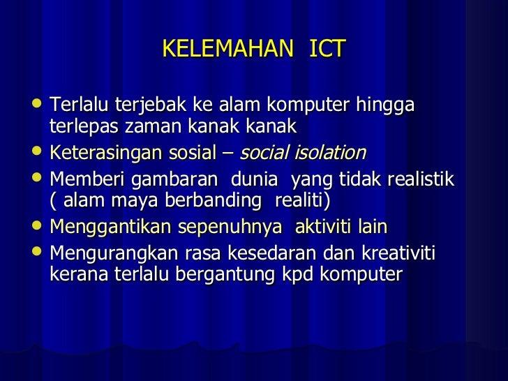 KELEMAHAN  ICT <ul><li>Terlalu terjebak ke alam komputer hingga terlepas zaman kanak kanak  </li></ul><ul><li>Keterasingan...