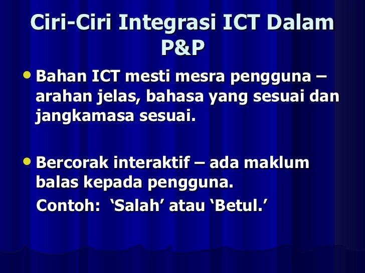 Ciri-Ciri Integrasi ICT Dalam P&P <ul><li>Bahan ICT mesti mesra pengguna – arahan jelas, bahasa yang sesuai dan jangkamasa...