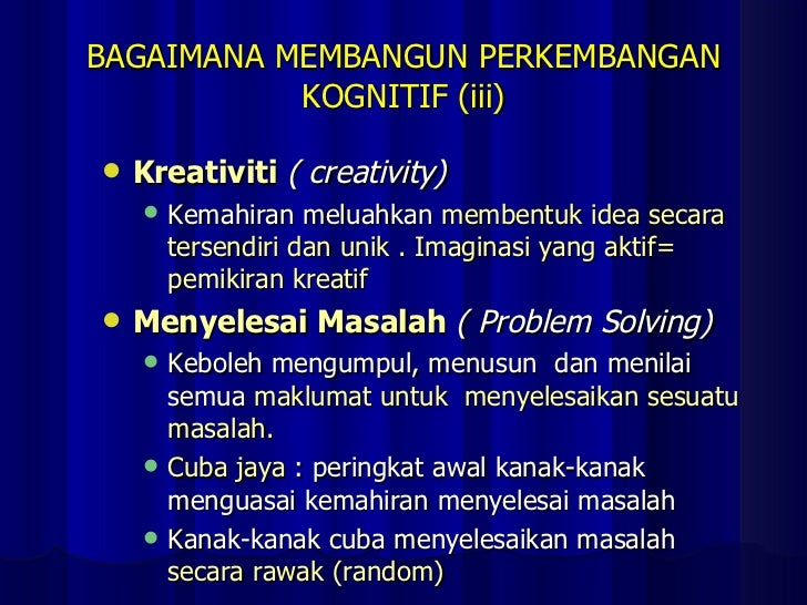 BAGAIMANA MEMBANGUN PERKEMBANGAN KOGNITIF (iii) <ul><li>Kreativiti  ( creativity) </li></ul><ul><ul><li>Kemahiran meluahka...