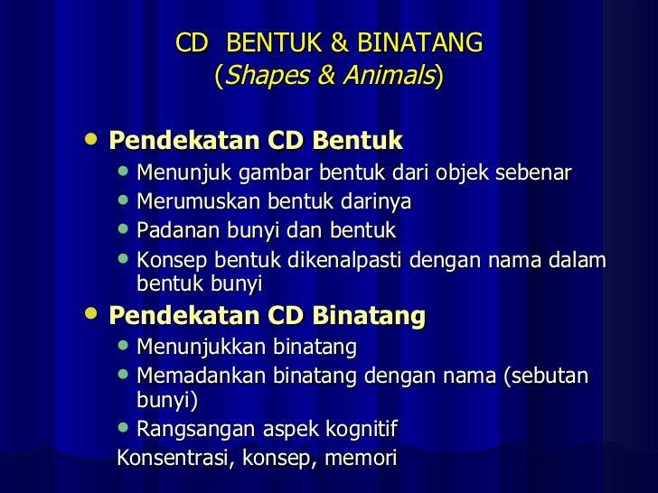 CD  BENTUK & BINATANG ( Shapes & Animals ) <ul><li>Pendekatan CD Bentuk </li></ul><ul><ul><li>Menunjuk gambar bentuk dari ...