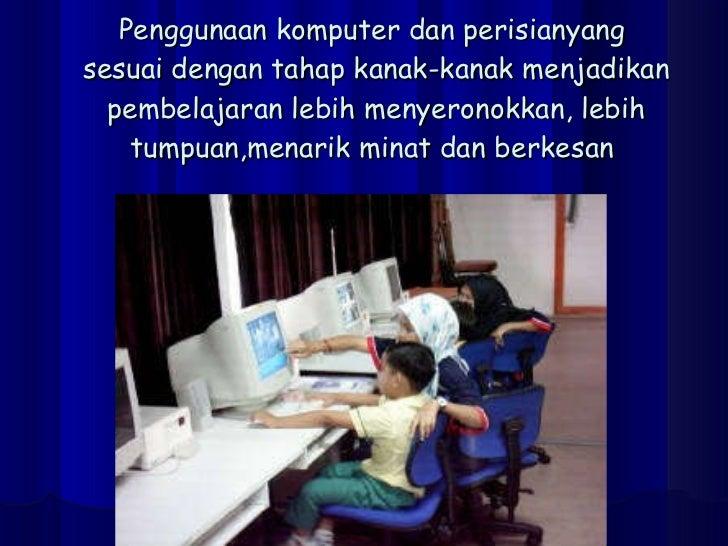 Penggunaan komputer dan perisianyang  sesuai dengan tahap kanak-kanak menjadikan pembelajaran lebih menyeronokkan, lebih t...