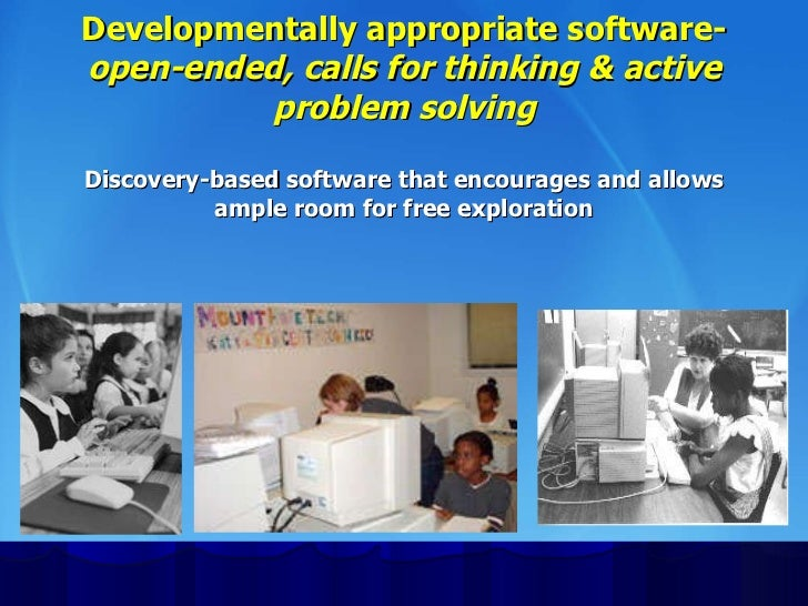 Developmentally appropriate software- open-ended, calls for thinking & active problem solving Discovery-based software tha...