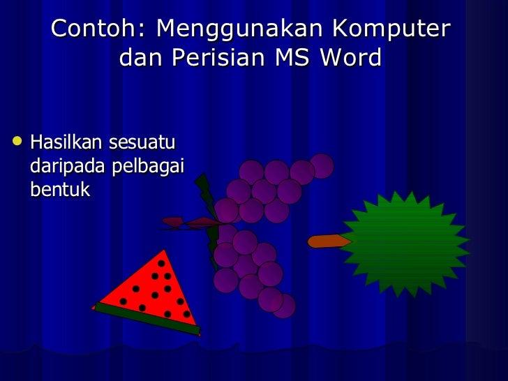 Contoh: Menggunakan Komputer dan Perisian MS Word <ul><li>Hasilkan sesuatu daripada pelbagai bentuk </li></ul>