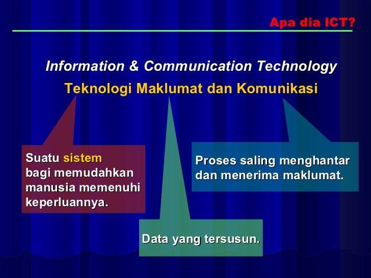 Apa dia ICT? Information & Communication Technology   Teknologi Maklumat dan Komunikasi   Suatu   sistem   bagi memudahkan...