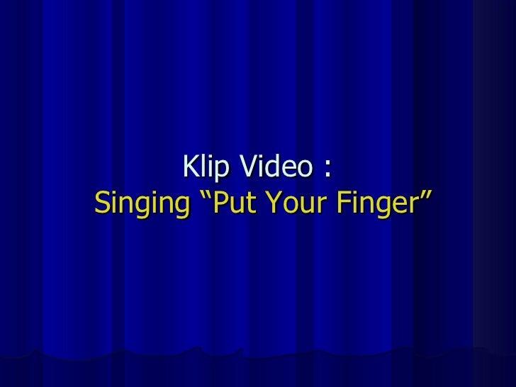 "Klip Video :  Singing ""Put Your Finger"""