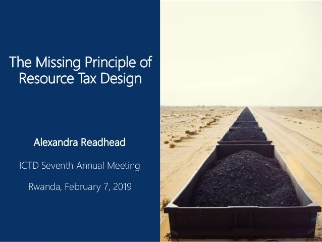 The Missing Principle of Resource Tax Design Alexandra Readhead ICTD Seventh Annual Meeting Rwanda, February 7, 2019