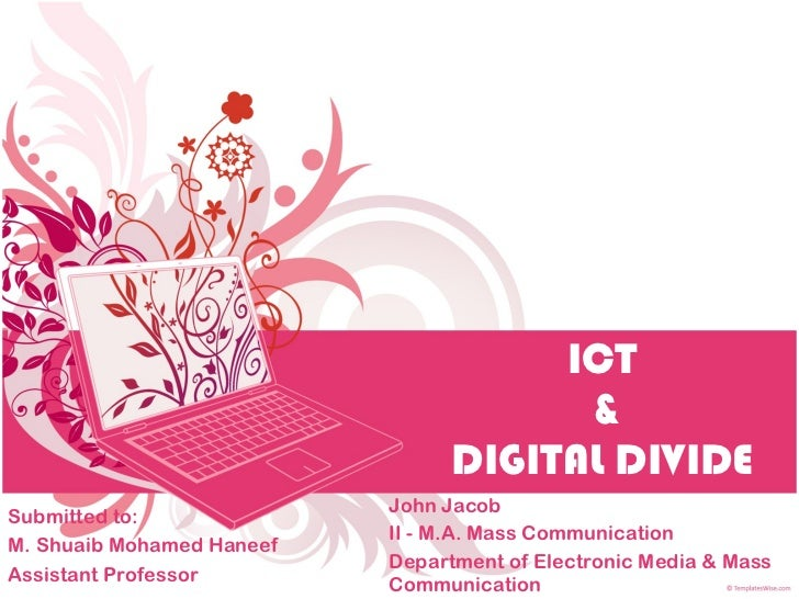 ICT  & DIGITAL DIVIDE John Jacob II - M.A. Mass Communication Department of Electronic Media & Mass Communication Submitte...