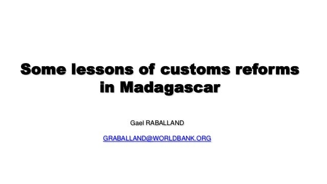 Some lessons of customs reforms in Madagascar Gael RABALLAND GRABALLAND@WORLDBANK.ORG