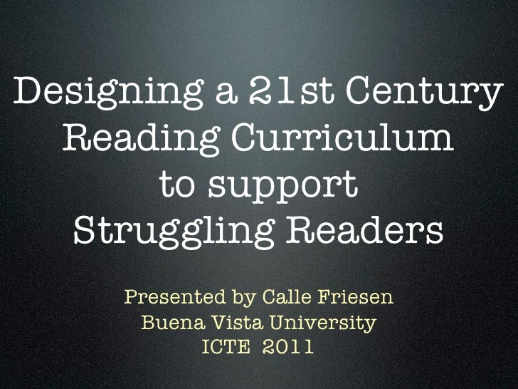 Designing a 21st Century  Reading Curriculum       to support  Struggling Readers     Presented by Calle Friesen      Buen...