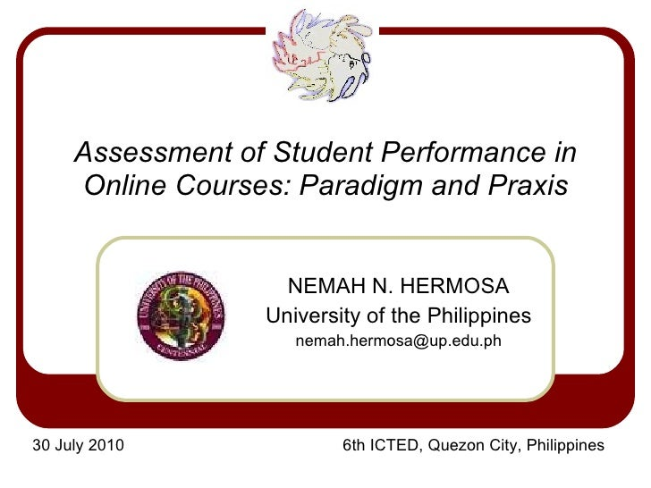 Assessment of Student Performance in Online Courses: Paradigm and Praxis NEMAH N. HERMOSA University of the Philippines [e...