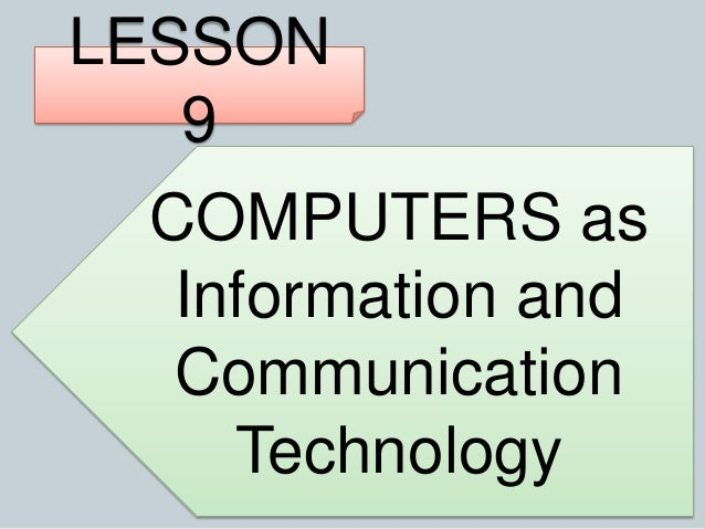 LESSON 9 COMPUTERS as Information and Communication Technology