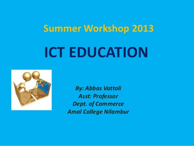 ICT EDUCATIONBy: Abbas VattoliAsst: ProfessorDept. of CommerceAmal College NilamburSummer Workshop 2013