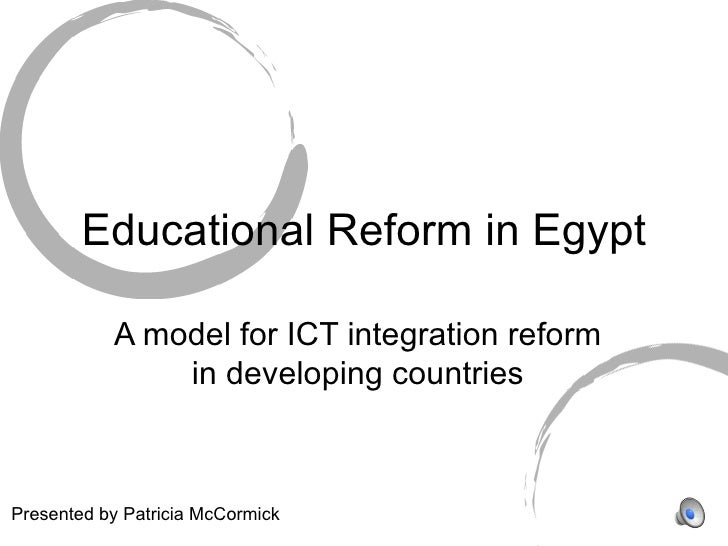 Educational Reform in Egypt A model for ICT integration reform in developing countries Presented by Patricia McCormick