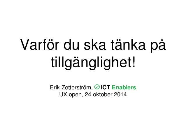 Varför du ska tänka på  tillgänglighet!  Erik Zetterström, ICT Enablers  UX open, 24 oktober 2014