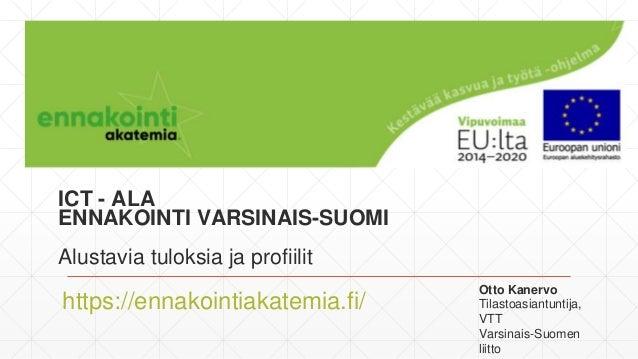 ICT - ALA ENNAKOINTI VARSINAIS-SUOMI Alustavia tuloksia ja profiilit https://ennakointiakatemia.fi/ Otto Kanervo Tilastoas...