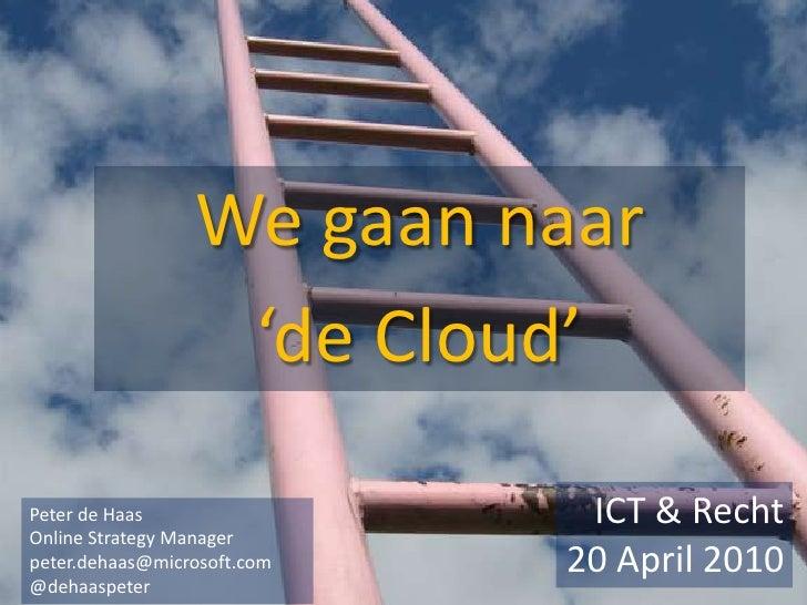 We gaan naar                   'de Cloud' Peter de Haas                 ICT & Recht Online Strategy Manager peter.dehaas@m...