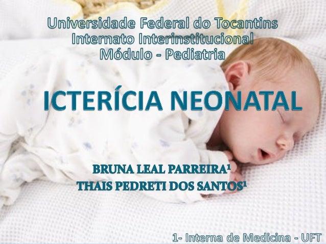 Icterícia Neonatal Definida como a concetração sérica de bilirrubina indireta maior do que 1,3-1,5mg/dl ou de bilirrubina...