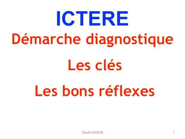 Claude EUGENE ICTERE Démarche diagnostique Les clés Les bons réflexes 1