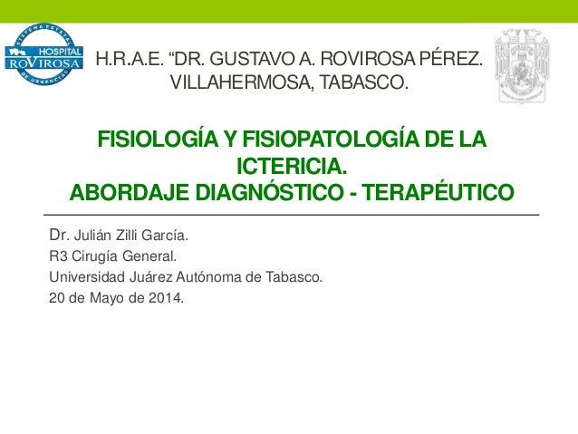 FISIOLOGÍAY FISIOPATOLOGÍA DE LA ICTERICIA. ABORDAJE DIAGNÓSTICO - TERAPÉUTICO Dr. Julián Zilli García. R3 Cirugía General...