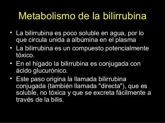 Metabolismo de la bilirrubina • La bilirrubina es poco soluble en agua, por lo que circula unida a albúmina en el plasma •...