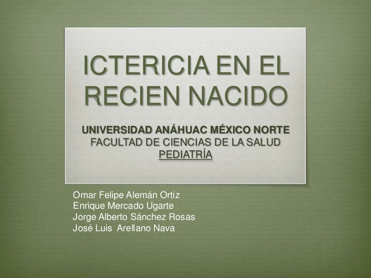 ICTERICIA EN EL  RECIEN NACIDO UNIVERSIDAD ANÁHUAC MÉXICO NORTE  FACULTAD DE CIENCIAS DE LA SALUD              PEDIATRÍAOm...