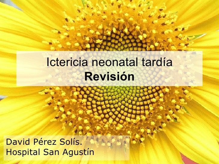 Ictericia neonatal tardía                 RevisiónDavid Pérez Solís.Hospital San Agustín